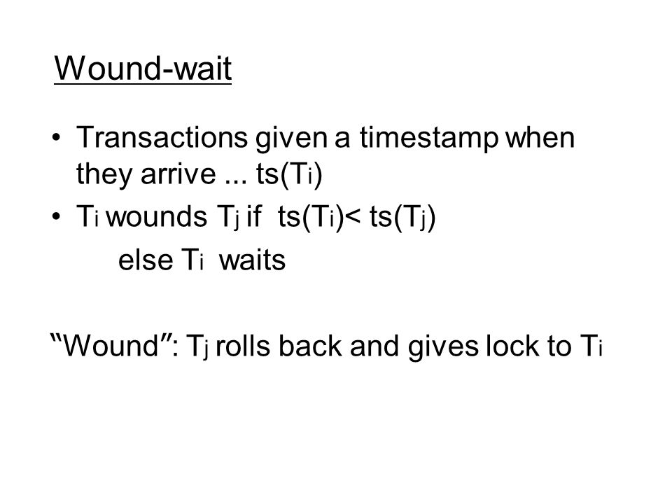 Wound-wait Transactions given a timestamp when they arrive … ts(T i ) T i wounds T j if ts(T i )< ts(T j ) else T i waits Wound : T j rolls back and gives lock to T i