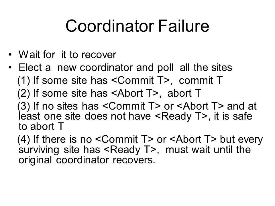 Coordinator Failure Wait for it to recover Elect a new coordinator and poll all the sites (1) If some site has, commit T (2) If some site has, abort T (3) If no sites has or and at least one site does not have, it is safe to abort T (4) If there is no or but every surviving site has, must wait until the original coordinator recovers.