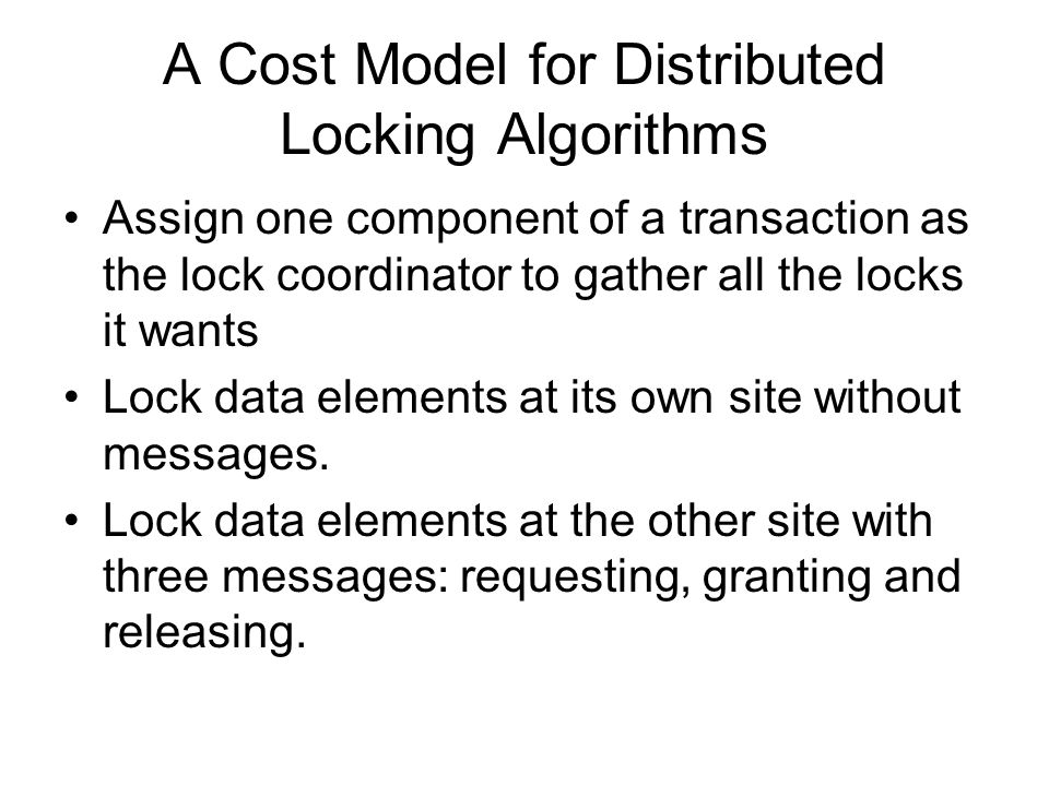 A Cost Model for Distributed Locking Algorithms Assign one component of a transaction as the lock coordinator to gather all the locks it wants Lock data elements at its own site without messages.