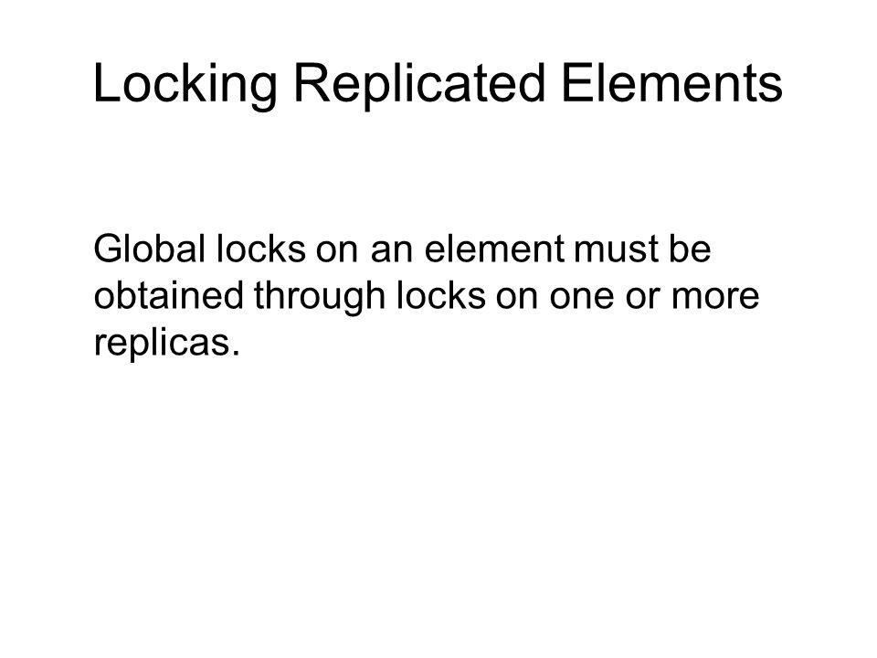 Locking Replicated Elements Global locks on an element must be obtained through locks on one or more replicas.