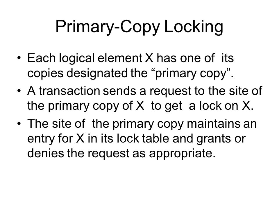 Primary-Copy Locking Each logical element X has one of its copies designated the primary copy .
