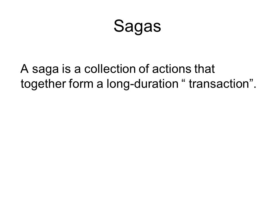 Sagas A saga is a collection of actions that together form a long-duration transaction .