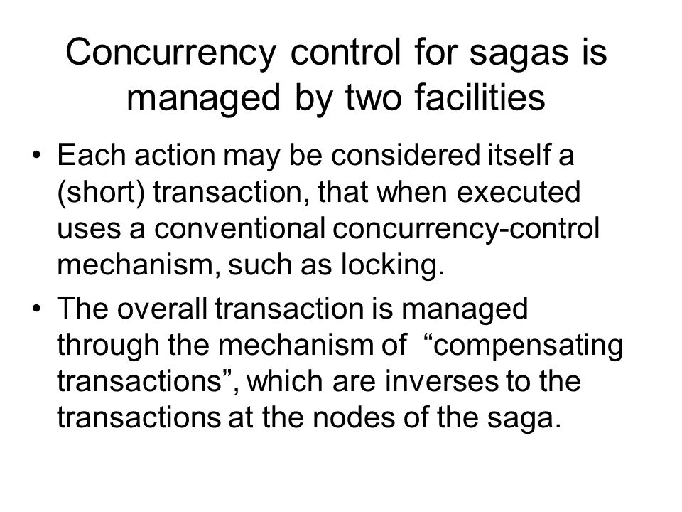 Concurrency control for sagas is managed by two facilities Each action may be considered itself a (short) transaction, that when executed uses a conventional concurrency-control mechanism, such as locking.