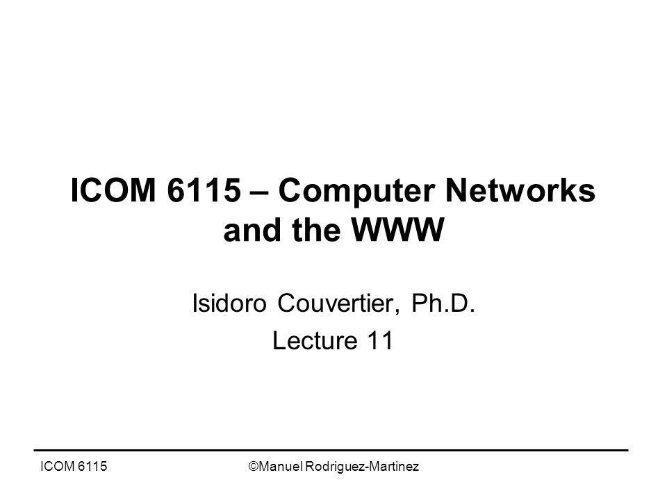ICOM 6115©Manuel Rodriguez-Martinez ICOM 6115 – Computer Networks and the WWW Isidoro Couvertier, Ph.D.
