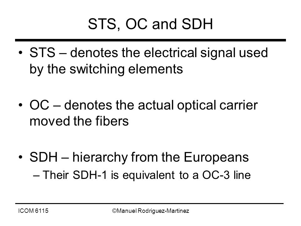 ICOM 6115©Manuel Rodriguez-Martinez STS, OC and SDH STS – denotes the electrical signal used by the switching elements OC – denotes the actual optical carrier moved the fibers SDH – hierarchy from the Europeans –Their SDH-1 is equivalent to a OC-3 line