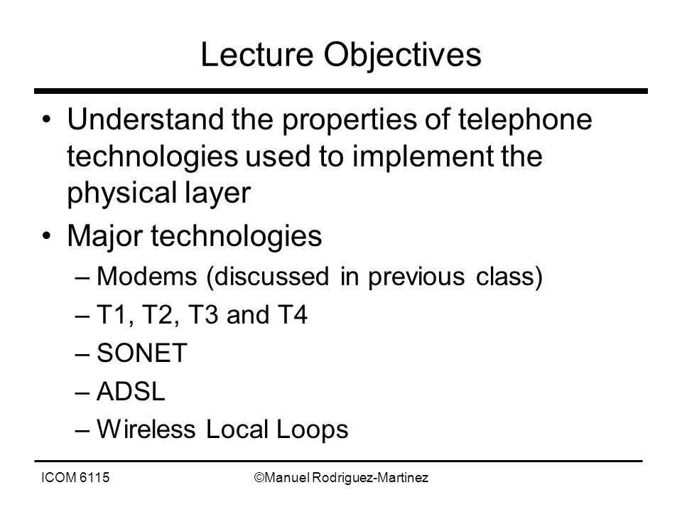 ICOM 6115©Manuel Rodriguez-Martinez Lecture Objectives Understand the properties of telephone technologies used to implement the physical layer Major technologies –Modems (discussed in previous class) –T1, T2, T3 and T4 –SONET –ADSL –Wireless Local Loops