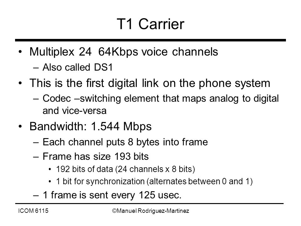 ICOM 6115©Manuel Rodriguez-Martinez T1 Carrier Multiplex 24 64Kbps voice channels –Also called DS1 This is the first digital link on the phone system –Codec –switching element that maps analog to digital and vice-versa Bandwidth: 1.544 Mbps –Each channel puts 8 bytes into frame –Frame has size 193 bits 192 bits of data (24 channels x 8 bits) 1 bit for synchronization (alternates between 0 and 1) –1 frame is sent every 125 usec.
