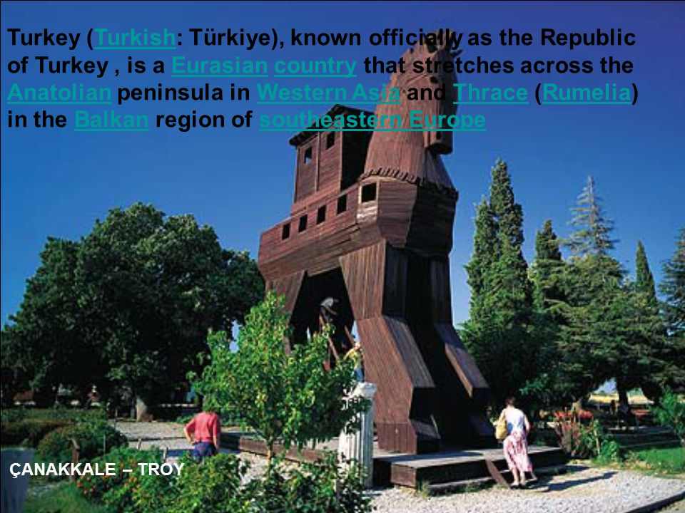 ÇANAKKALE – TROY Turkey (Turkish: Türkiye), known officially as the Republic of Turkey, is a Eurasian country that stretches across the Anatolian peninsula in Western Asia and Thrace (Rumelia) in the Balkan region of southeastern EuropeTurkishEurasiancountry AnatolianWestern AsiaThraceRumeliaBalkansoutheastern Europe