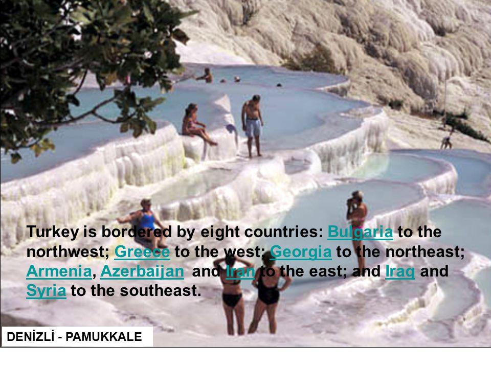 DENİZLİ - PAMUKKALE Turkey is bordered by eight countries: Bulgaria to the northwest; Greece to the west; Georgia to the northeast; Armenia, Azerbaijan and Iran to the east; and Iraq and Syria to the southeast.BulgariaGreeceGeorgia ArmeniaAzerbaijanIranIraq Syria