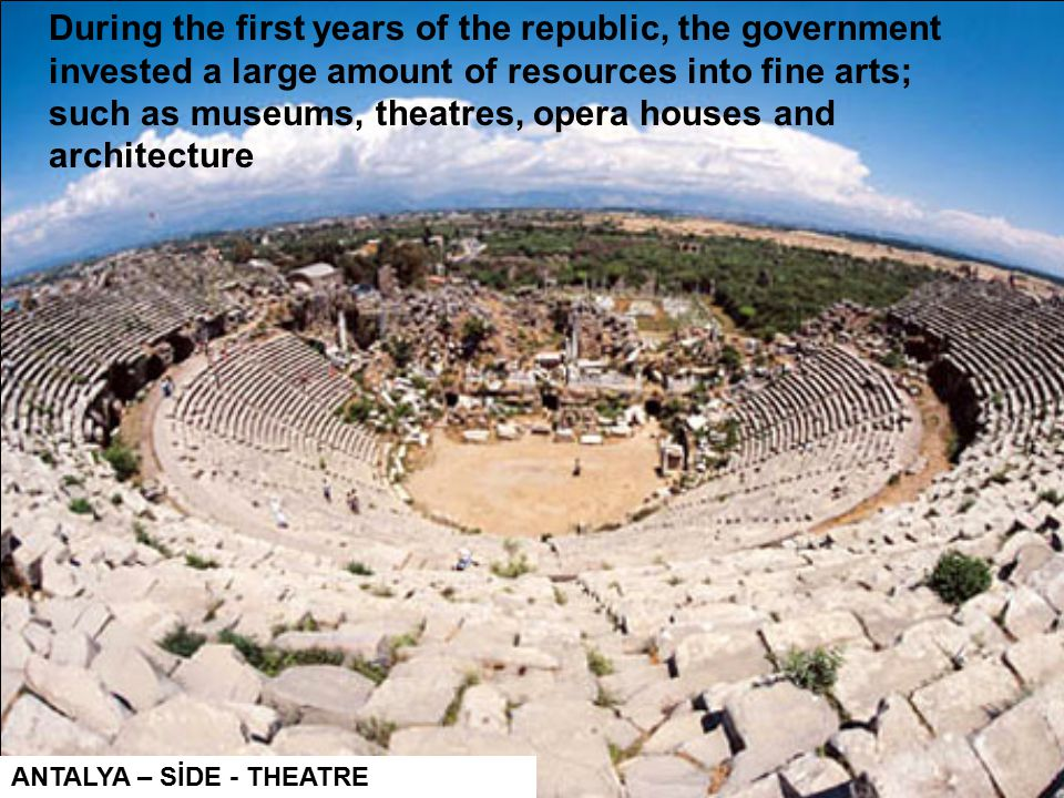 ANTALYA – SİDE - THEATRE During the first years of the republic, the government invested a large amount of resources into fine arts; such as museums, theatres, opera houses and architecture