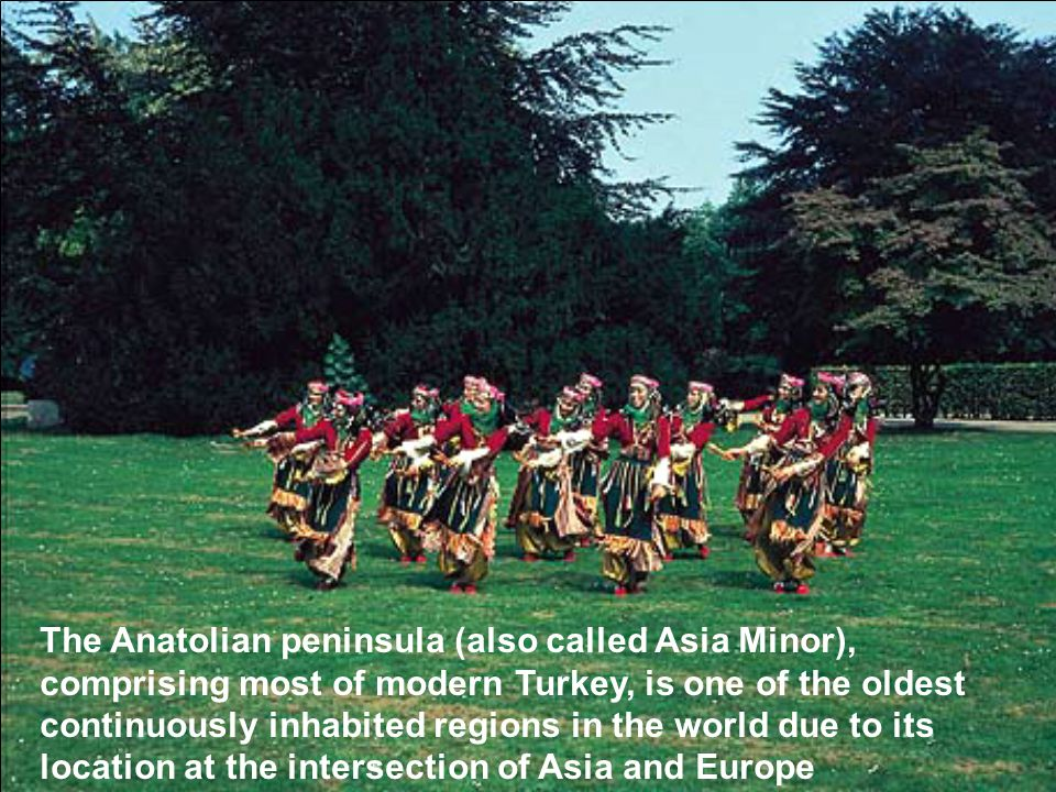 The Anatolian peninsula (also called Asia Minor), comprising most of modern Turkey, is one of the oldest continuously inhabited regions in the world d