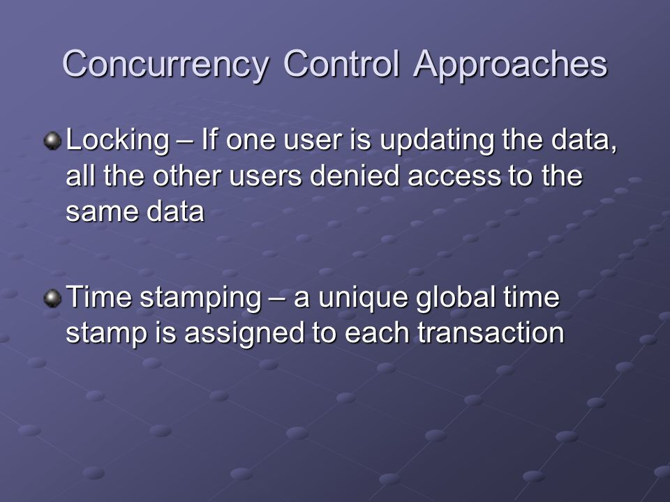 Locking – If one user is updating the data, all the other users denied access to the same data Time stamping – a unique global time stamp is assigned