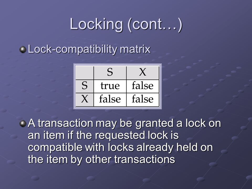 Locking (cont…) Lock-compatibility matrix A transaction may be granted a lock on an item if the requested lock is compatible with locks already held on the item by other transactions