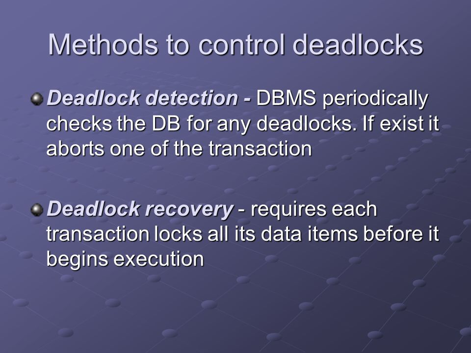 Methods to control deadlocks Deadlock detection - DBMS periodically checks the DB for any deadlocks.