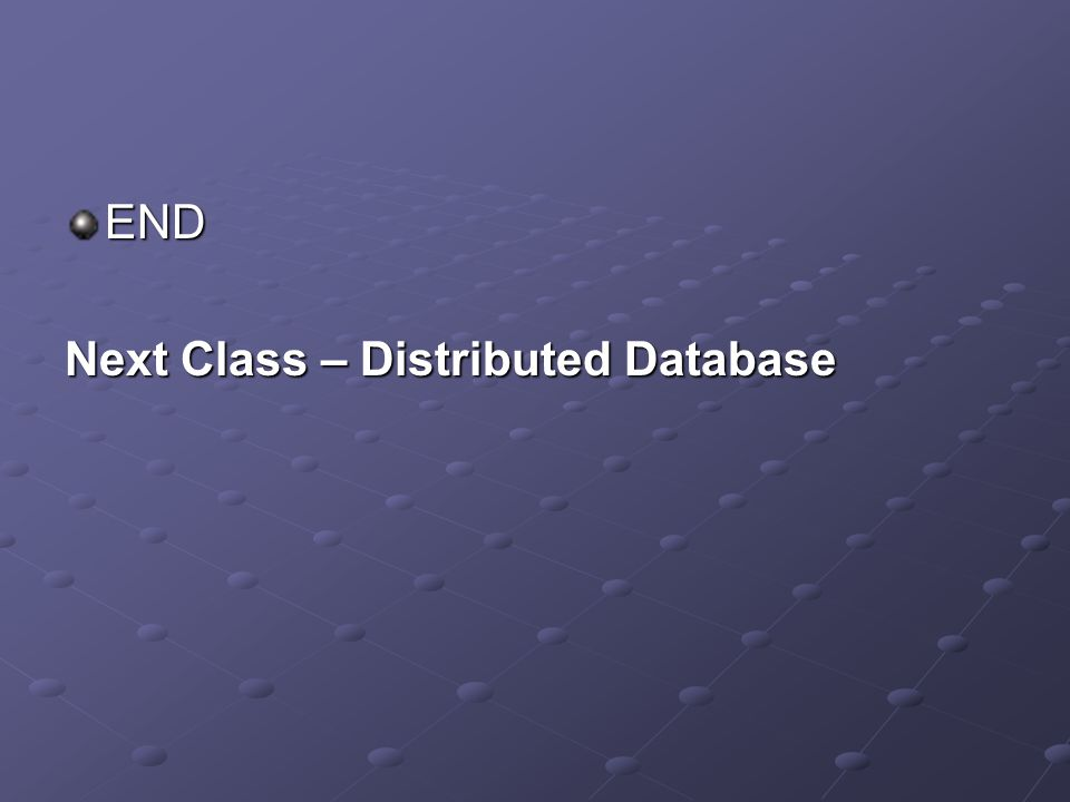 END Next Class – Distributed Database
