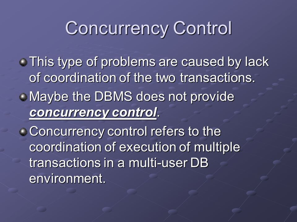 Concurrency Control 3 problems associated with concurrent processing : 1.Lost updates 2.Uncommitted data 3.Inconsistent retrievals