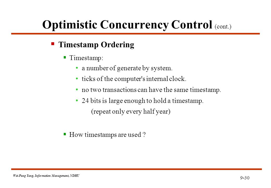 9-30 Wei-Pang Yang, Information Management, NDHU Optimistic Concurrency Control (cont.)  Timestamp Ordering  Timestamp: a number of generate by system.