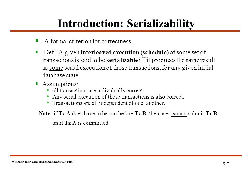 9-7 Wei-Pang Yang, Information Management, NDHU Introduction: Serializability  A formal criterion for correctness.