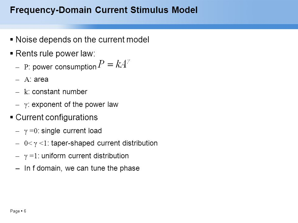 Page  6 Frequency-Domain Current Stimulus Model  Noise depends on the current model  Rents rule power law: –P : power consumption –A : area –k : co