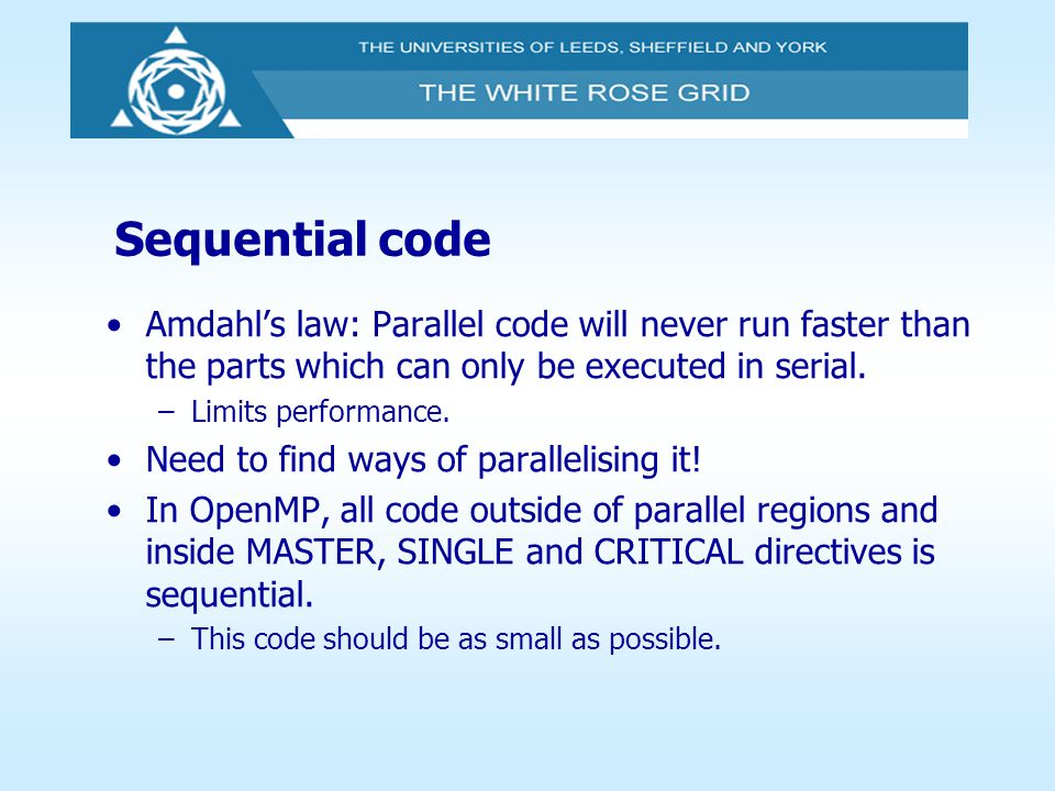 Sequential code Amdahl's law: Parallel code will never run faster than the parts which can only be executed in serial. –Limits performance. Need to fi