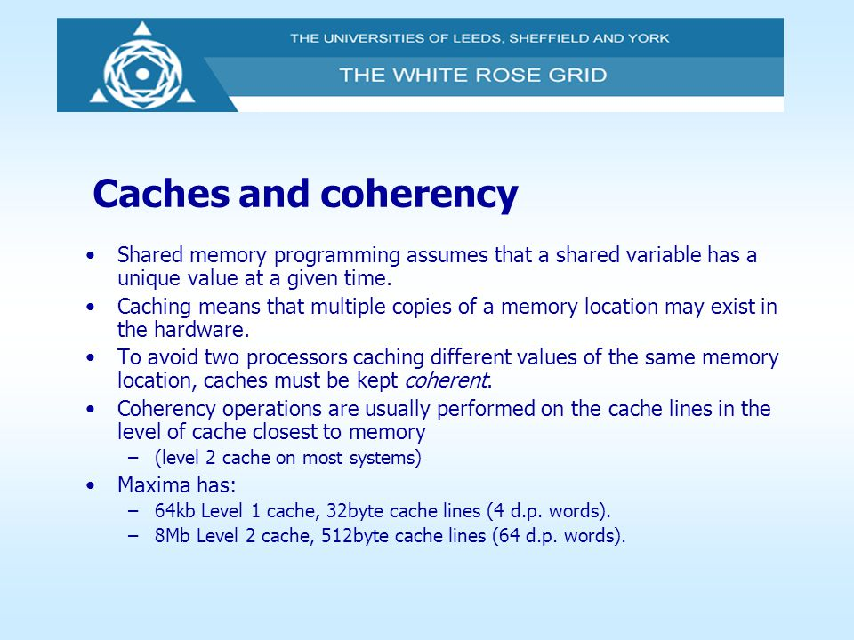 Caches and coherency Shared memory programming assumes that a shared variable has a unique value at a given time. Caching means that multiple copies o