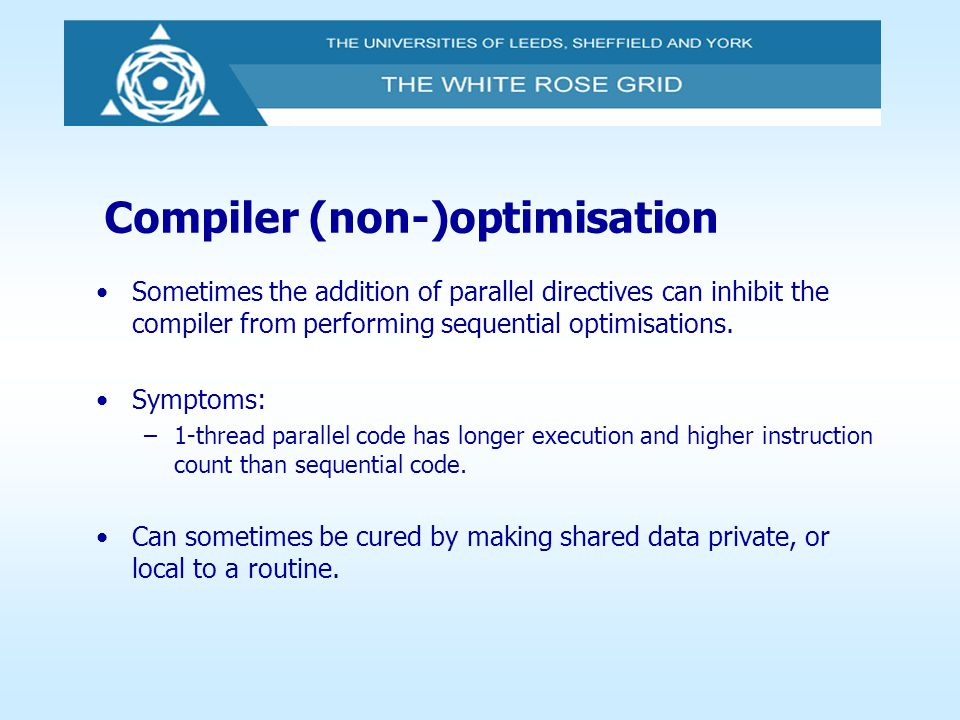 Compiler (non-)optimisation Sometimes the addition of parallel directives can inhibit the compiler from performing sequential optimisations. Symptoms: