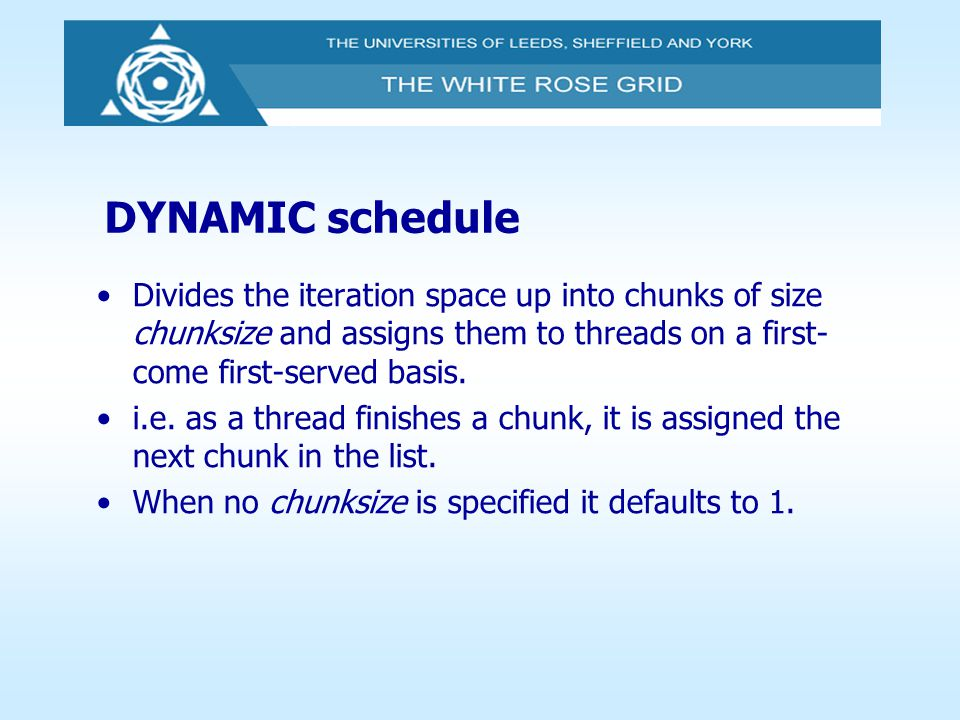 DYNAMIC schedule Divides the iteration space up into chunks of size chunksize and assigns them to threads on a first- come first-served basis. i.e. as