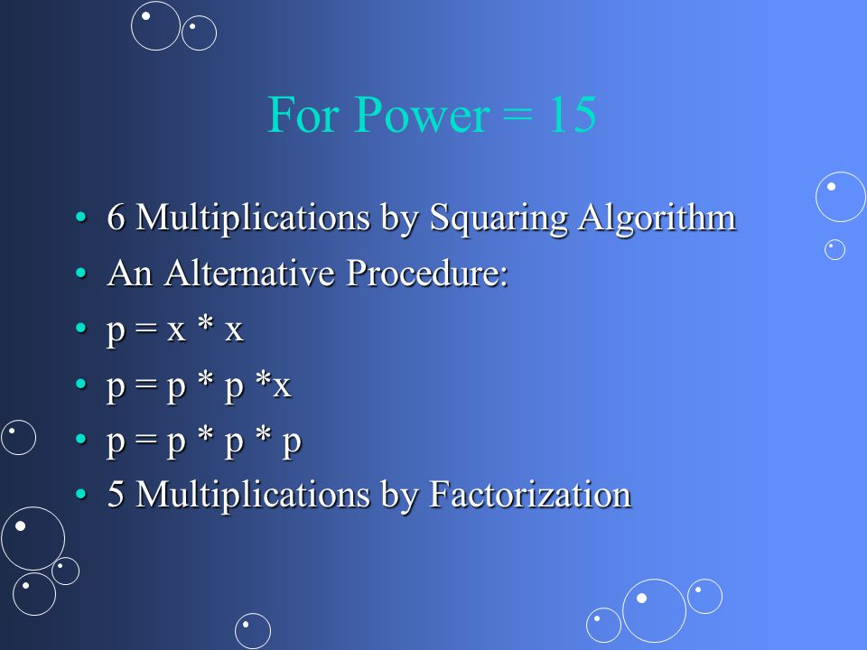 For Power = 15 6 Multiplications by Squaring Algorithm6 Multiplications by Squaring Algorithm An Alternative Procedure:An Alternative Procedure: p = x * xp = x * x p = p * p *xp = p * p *x p = p * p * pp = p * p * p 5 Multiplications by Factorization5 Multiplications by Factorization