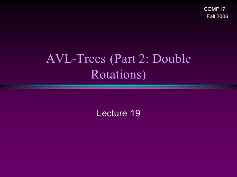 AVL-Trees (Part 2: Double Rotations) Lecture 19 COMP171 Fall 2006