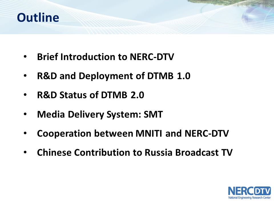 Outline Brief Introduction to NERC-DTV R&D and Deployment of DTMB 1.0 R&D Status of DTMB 2.0 Media Delivery System: SMT Cooperation between MNITI and NERC-DTV Chinese Contribution to Russia Broadcast TV