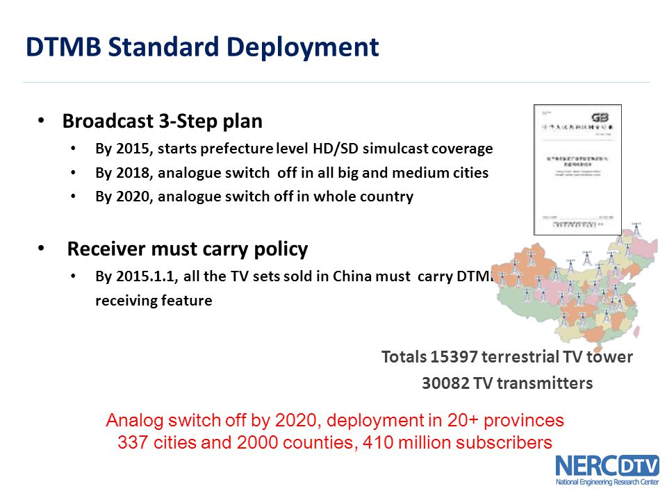 Broadcast 3-Step plan By 2015, starts prefecture level HD/SD simulcast coverage By 2018, analogue switch off in all big and medium cities By 2020, analogue switch off in whole country Receiver must carry policy By 2015.1.1, all the TV sets sold in China must carry DTMB receiving feature DTMB Standard Deployment Analog switch off by 2020, deployment in 20+ provinces 337 cities and 2000 counties, 410 million subscribers Totals 15397 terrestrial TV tower 30082 TV transmitters