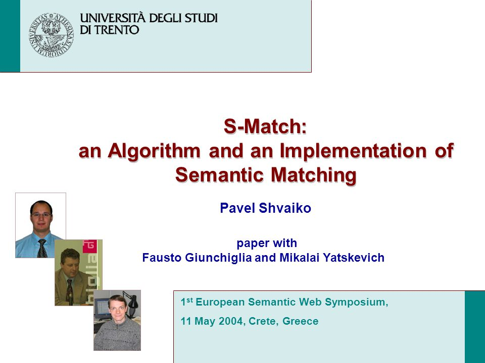 S-Match: an Algorithm and an Implementation of Semantic Matching Pavel Shvaiko 1 st European Semantic Web Symposium, 11 May 2004, Crete, Greece paper with Fausto Giunchiglia and Mikalai Yatskevich