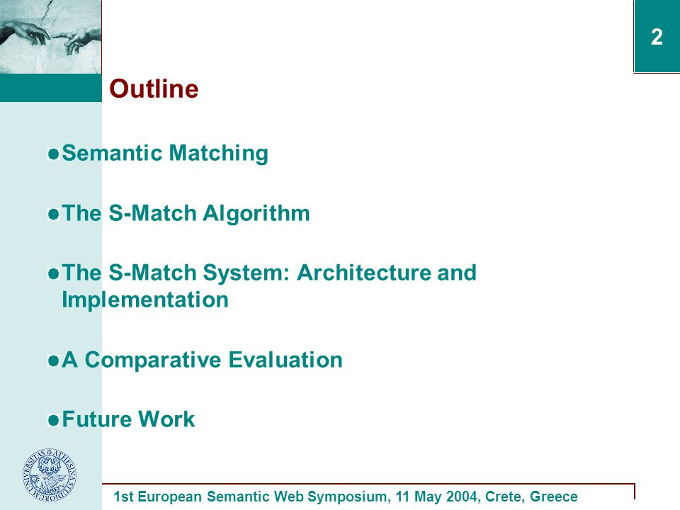 1st European Semantic Web Symposium, 11 May 2004, Crete, Greece 2 Outline Semantic Matching The S-Match Algorithm The S-Match System: Architecture and Implementation A Comparative Evaluation Future Work