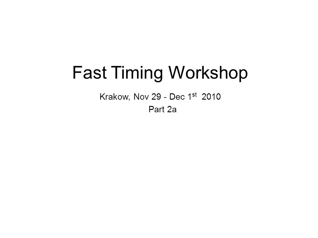 Fast Timing Workshop Krakow, Nov 29 - Dec 1 st 2010 Part 2a