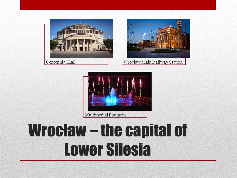 Wrocław – the capital of Lower Silesia Centennial HallWrocław Main Railway Station Multimedial Fountain
