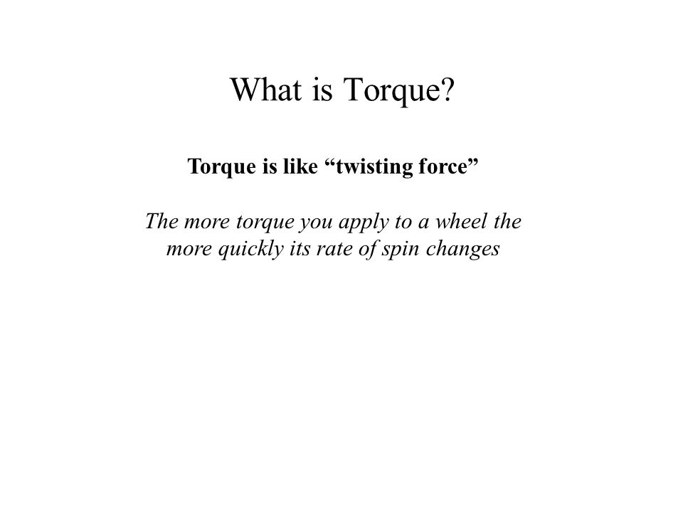 "What is Torque? Torque is like ""twisting force"" The more torque you apply to a wheel the more quickly its rate of spin changes"