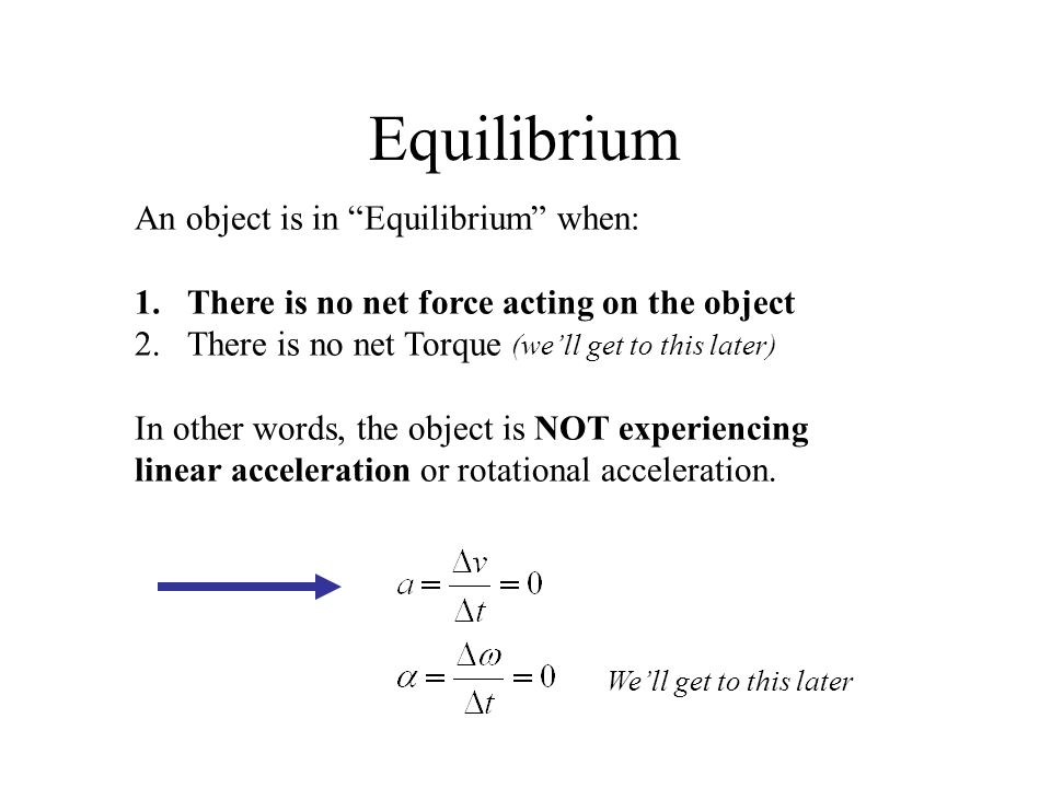 "Equilibrium An object is in ""Equilibrium"" when: 1.There is no net force acting on the object 2.There is no net Torque (we'll get to this later) In oth"