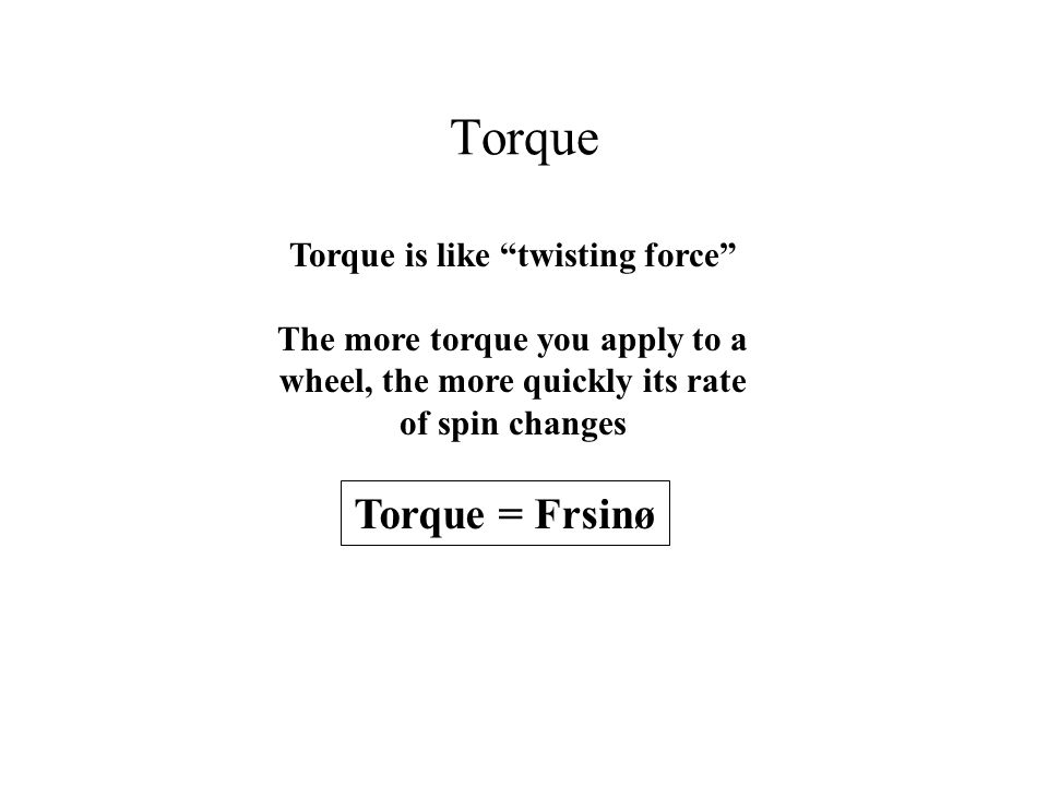 "Torque Torque is like ""twisting force"" The more torque you apply to a wheel, the more quickly its rate of spin changes Torque = Frsinø"