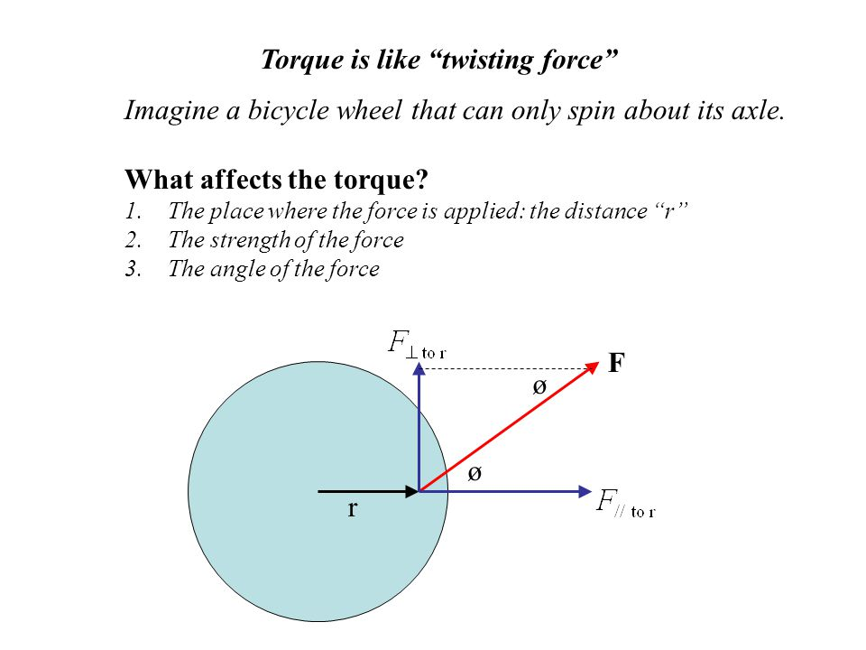 "Torque is like ""twisting force"" Imagine a bicycle wheel that can only spin about its axle. What affects the torque? 1.The place where the force is app"