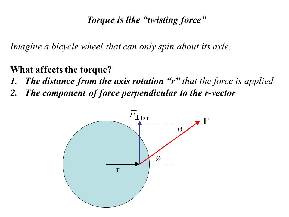 "Torque is like ""twisting force"" Imagine a bicycle wheel that can only spin about its axle. What affects the torque? 1.The distance from the axis rotat"