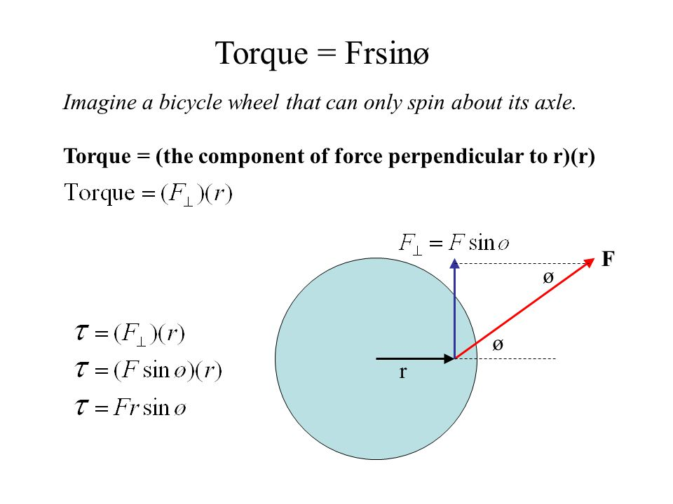 Imagine a bicycle wheel that can only spin about its axle. Torque = (the component of force perpendicular to r)(r) r ø F ø Torque = Frsinø