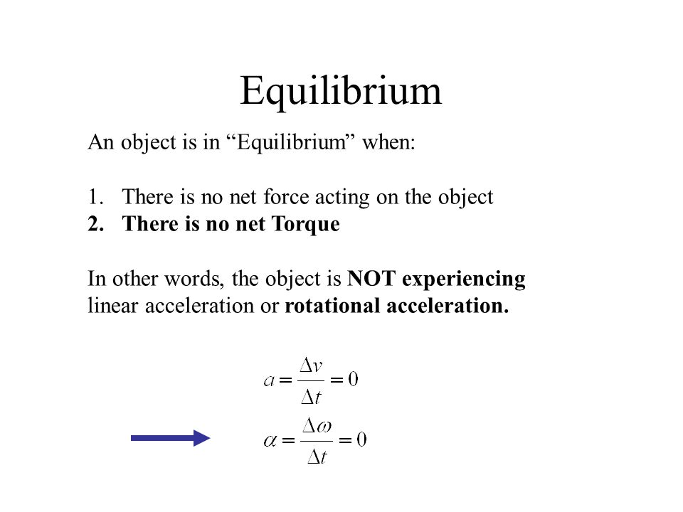 "Equilibrium An object is in ""Equilibrium"" when: 1.There is no net force acting on the object 2.There is no net Torque In other words, the object is NO"