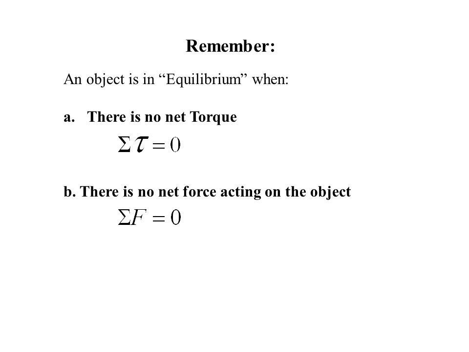 "Remember: An object is in ""Equilibrium"" when: a.There is no net Torque b. There is no net force acting on the object"