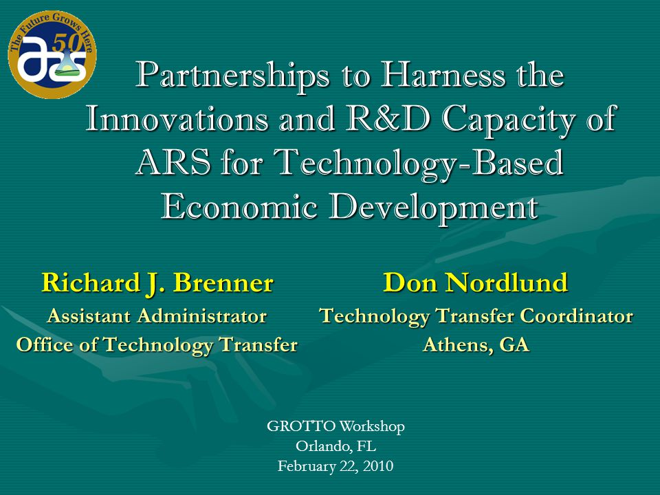 GROTTO Workshop Orlando, FL February 22, 2010 Partnerships to Harness the Innovations and R&D Capacity of ARS for Technology-Based Economic Development Richard J.