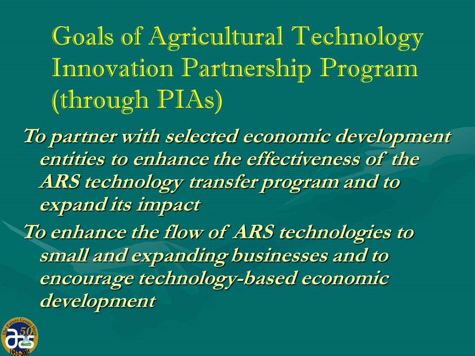 Goals of Agricultural Technology Innovation Partnership Program (through PIAs) To partner with selected economic development entities to enhance the effectiveness of the ARS technology transfer program and to expand its impact To enhance the flow of ARS technologies to small and expanding businesses and to encourage technology-based economic development