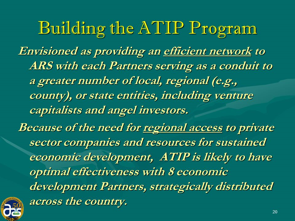 20 Building the ATIP Program Envisioned as providing an efficient network to ARS with each Partners serving as a conduit to a greater number of local, regional (e.g., county), or state entities, including venture capitalists and angel investors.