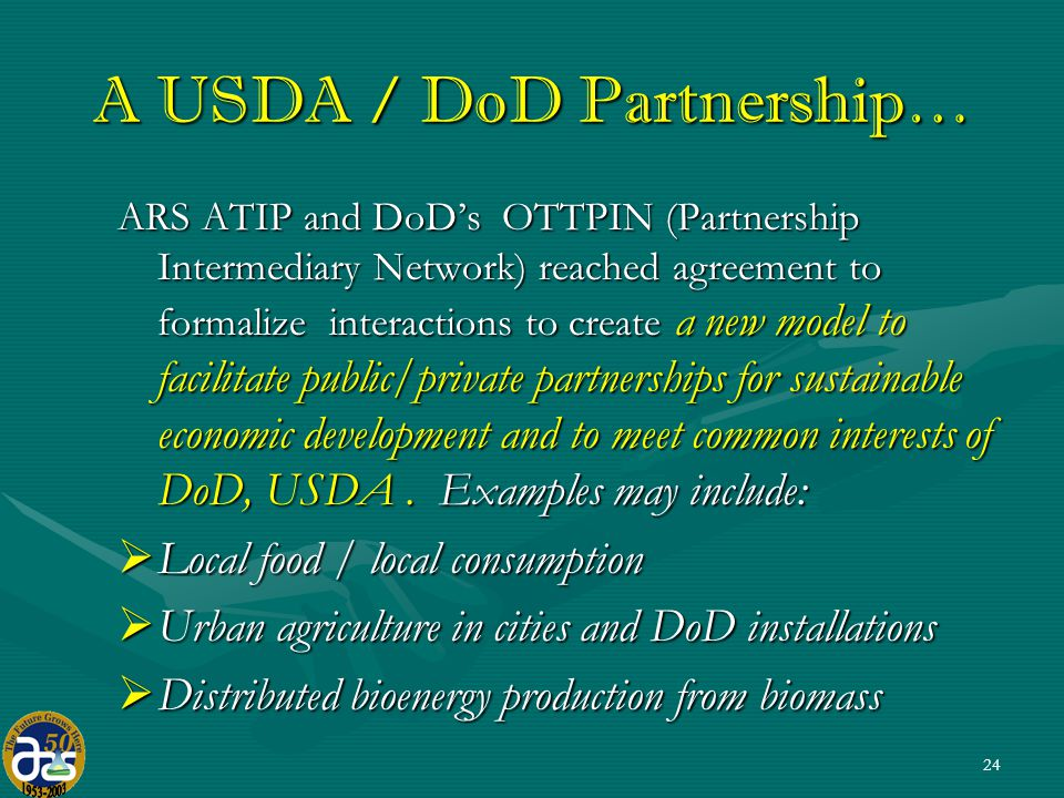 A USDA / DoD Partnership… ARS ATIP and DoD's OTTPIN (Partnership Intermediary Network) reached agreement to formalize interactions to create a new model to facilitate public/private partnerships for sustainable economic development and to meet common interests of DoD, USDA.