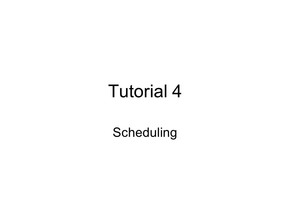 Tutorial 4 Scheduling