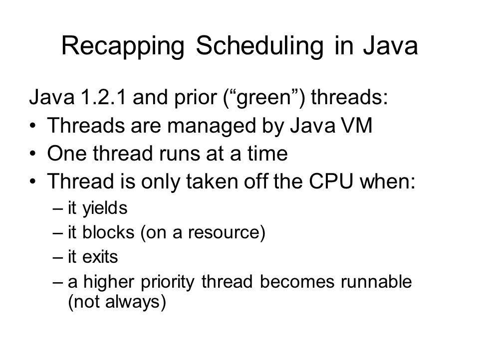 """Recapping Scheduling in Java Java 1.2.1 and prior (""""green"""") threads: Threads are managed by Java VM One thread runs at a time Thread is only taken off"""