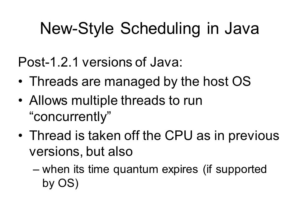 New-Style Scheduling in Java Post-1.2.1 versions of Java: Threads are managed by the host OS Allows multiple threads to run concurrently Thread is taken off the CPU as in previous versions, but also –when its time quantum expires (if supported by OS)